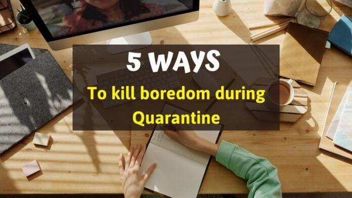 5 ways to kill boredom during Quarantine